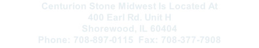 Centurion Stone Midwest Is Located At  400 Earl Rd. Unit H Shorewood, IL 60404 Phone: 708-897-0115		Fax: 708-377-7908